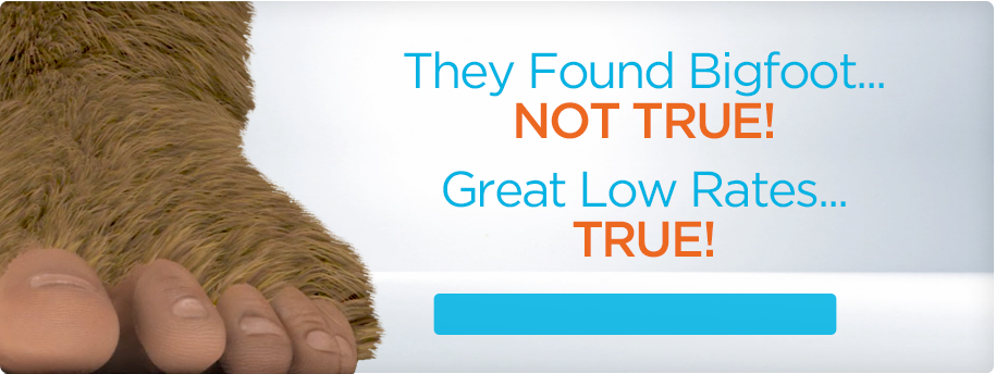 They Found Bigfoot... Not True. Great Low Rates...TRUE!